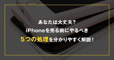 あなたは大丈夫?iPhoneを売る前にやるべき5つの処理を分かりやすく解説!