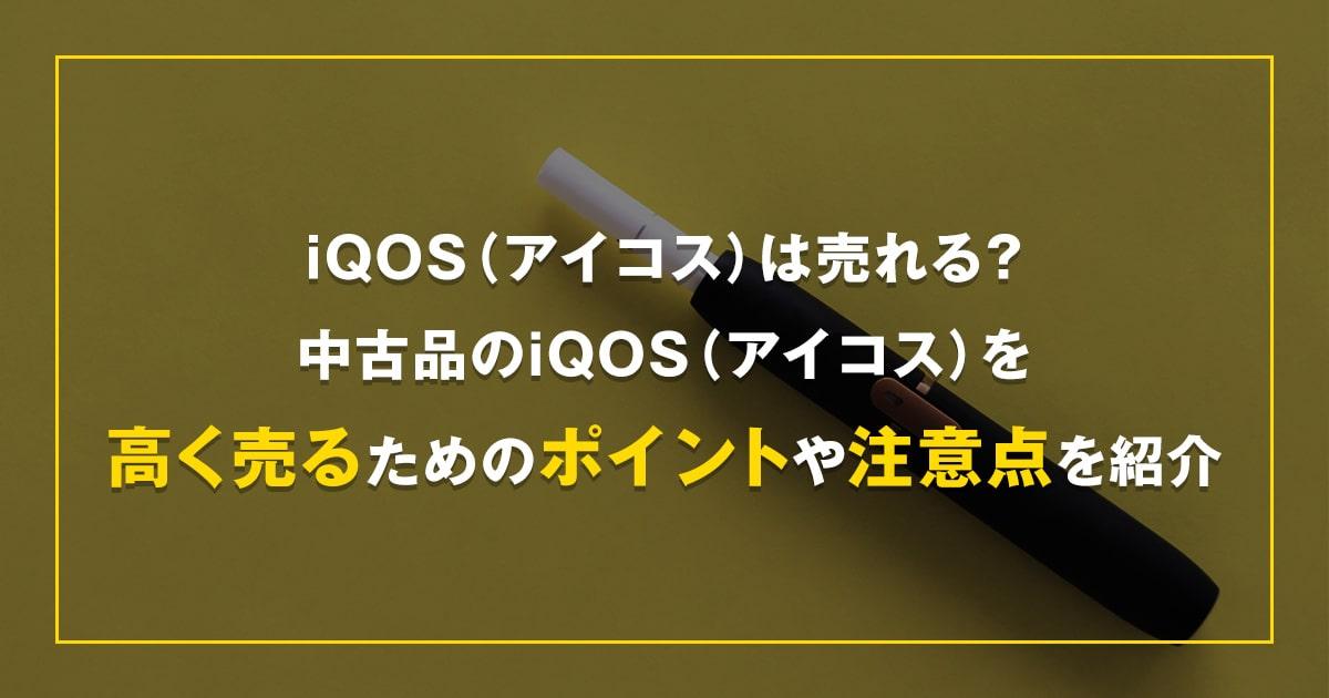 iQOS(アイコス)は売れる?中古品のiQOS(アイコス)を高く売るためのポイントや注意点を紹介!