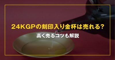 24KGPの刻印入り金杯は売れる?高く売るコツも解説