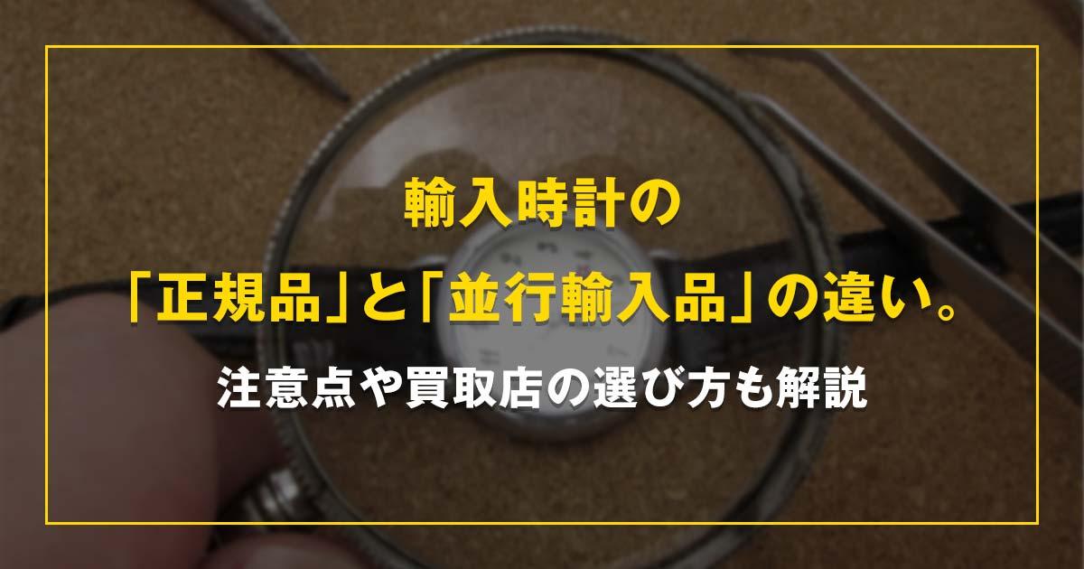 輸入時計の「正規品」と「並行輸入品」の違い。注意点や買取店の選び方も解説