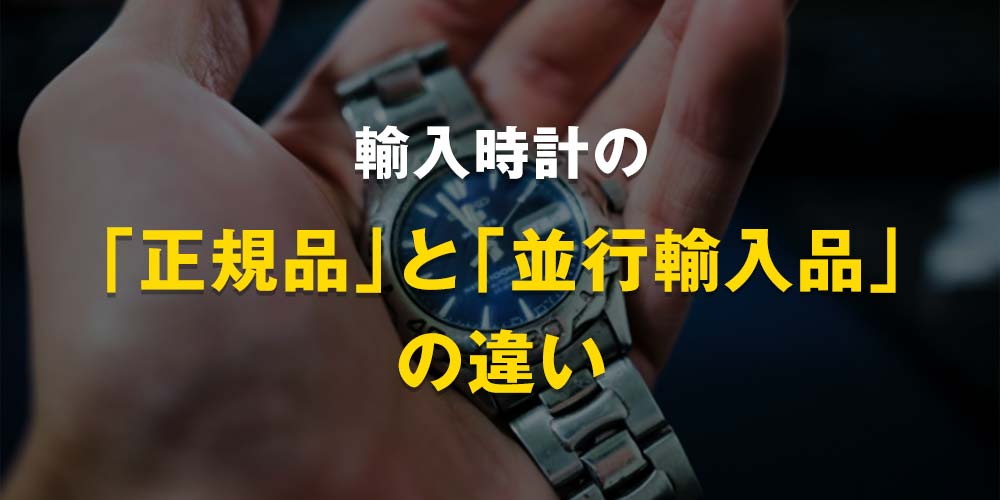 輸入時計の「正規品」と「並行輸入品」の違い
